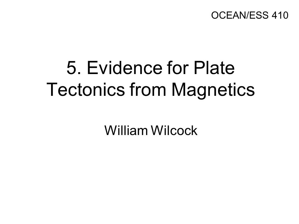 5. Evidence for Plate Tectonics from Magnetics William Wilcock