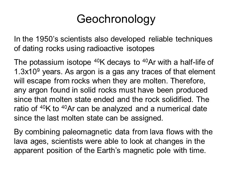 Geochronology In the 1950's scientists also developed reliable techniques of dating rocks using radioactive isotopes.
