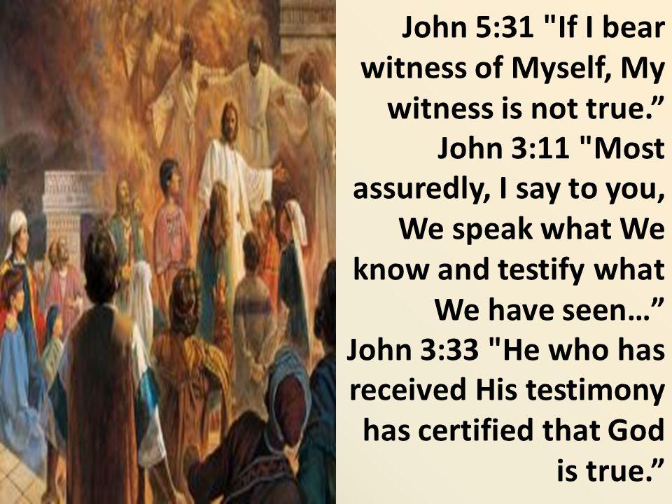 John 5:31 If I bear witness of Myself, My witness is not true.