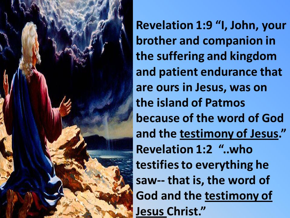 Revelation 1:9 I, John, your brother and companion in the suffering and kingdom and patient endurance that are ours in Jesus, was on the island of Patmos because of the word of God and the testimony of Jesus.