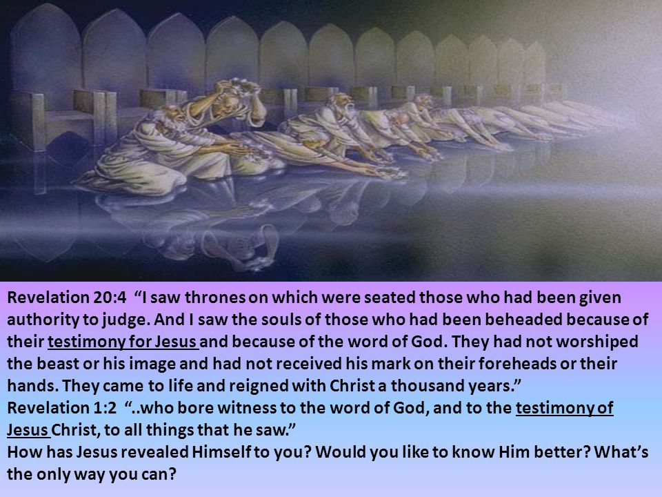 Revelation 20:4 I saw thrones on which were seated those who had been given authority to judge. And I saw the souls of those who had been beheaded because of their testimony for Jesus and because of the word of God. They had not worshiped the beast or his image and had not received his mark on their foreheads or their hands. They came to life and reigned with Christ a thousand years.