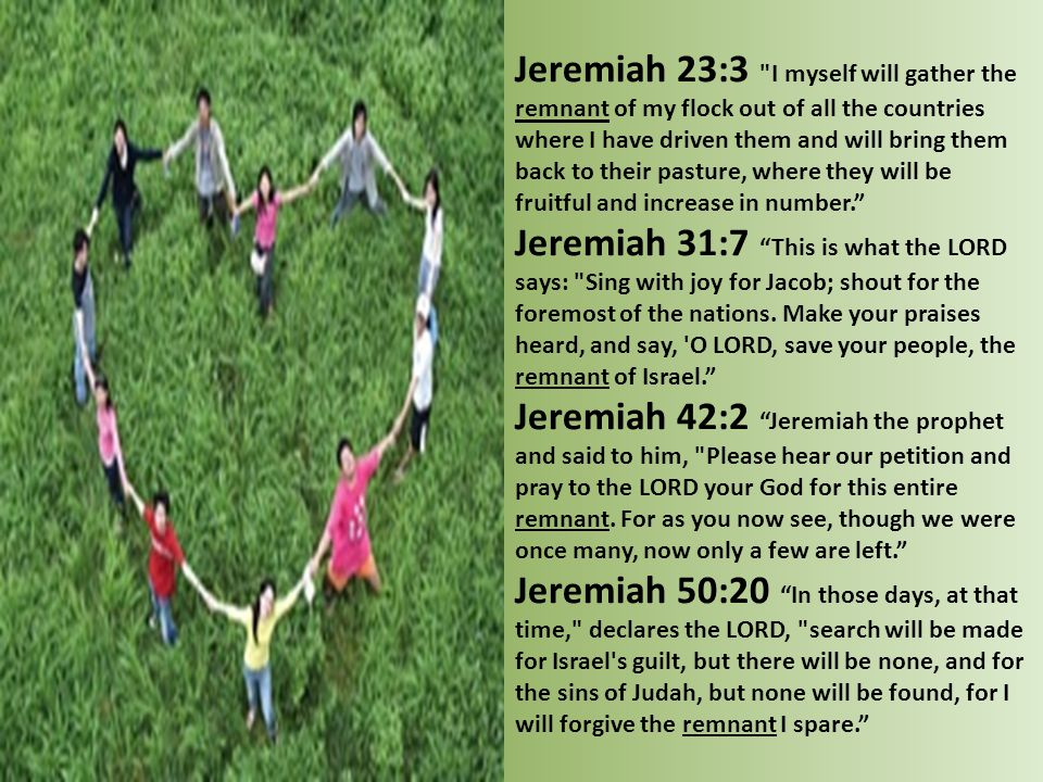 Jeremiah 23:3 I myself will gather the remnant of my flock out of all the countries where I have driven them and will bring them back to their pasture, where they will be fruitful and increase in number.