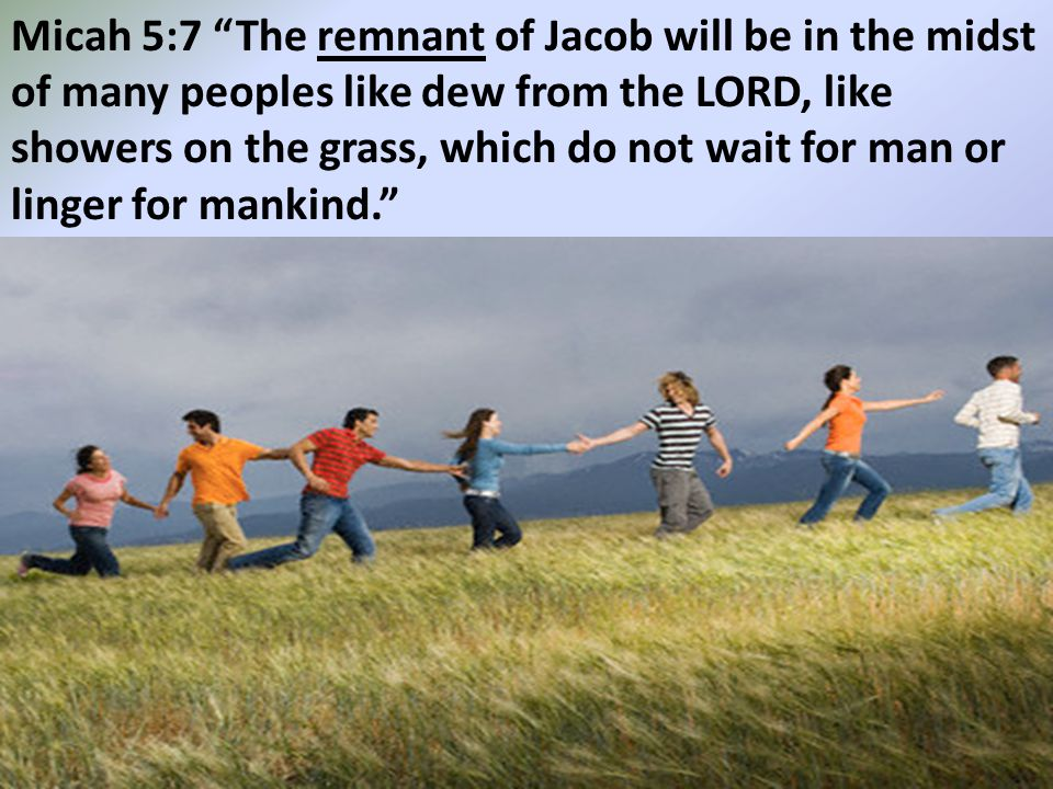 Micah 5:7 The remnant of Jacob will be in the midst of many peoples like dew from the LORD, like showers on the grass, which do not wait for man or linger for mankind.