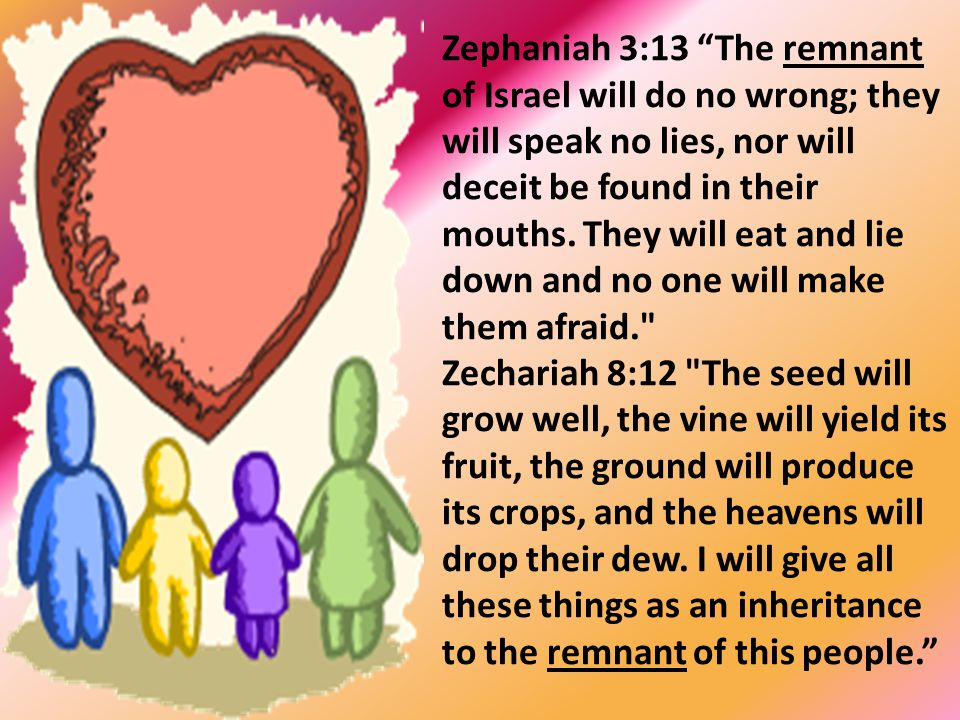 Zephaniah 3:13 The remnant of Israel will do no wrong; they will speak no lies, nor will deceit be found in their mouths. They will eat and lie down and no one will make them afraid.