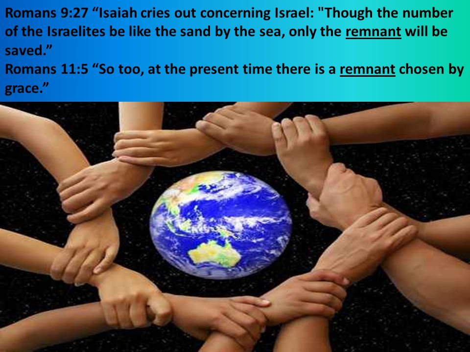 Romans 9:27 Isaiah cries out concerning Israel: Though the number of the Israelites be like the sand by the sea, only the remnant will be saved.