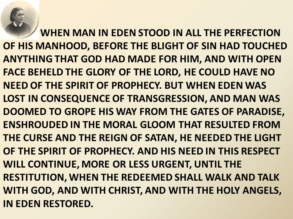 WHEN MAN IN EDEN STOOD IN ALL THE PERFECTION OF HIS MANHOOD, BEFORE THE BLIGHT OF SIN HAD TOUCHED ANYTHING THAT GOD HAD MADE FOR HIM, AND WITH OPEN FACE BEHELD THE GLORY OF THE LORD, HE COULD HAVE NO NEED OF THE SPIRIT OF PROPHECY.