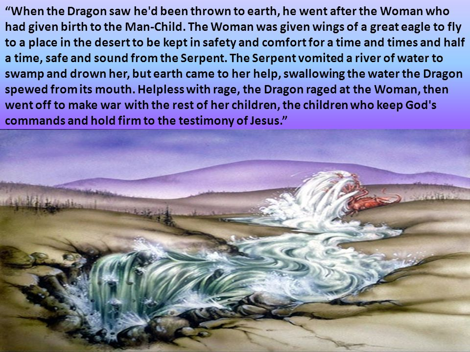 When the Dragon saw he d been thrown to earth, he went after the Woman who had given birth to the Man-Child.