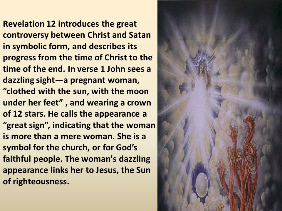 Revelation 12 introduces the great controversy between Christ and Satan in symbolic form, and describes its progress from the time of Christ to the time of the end.