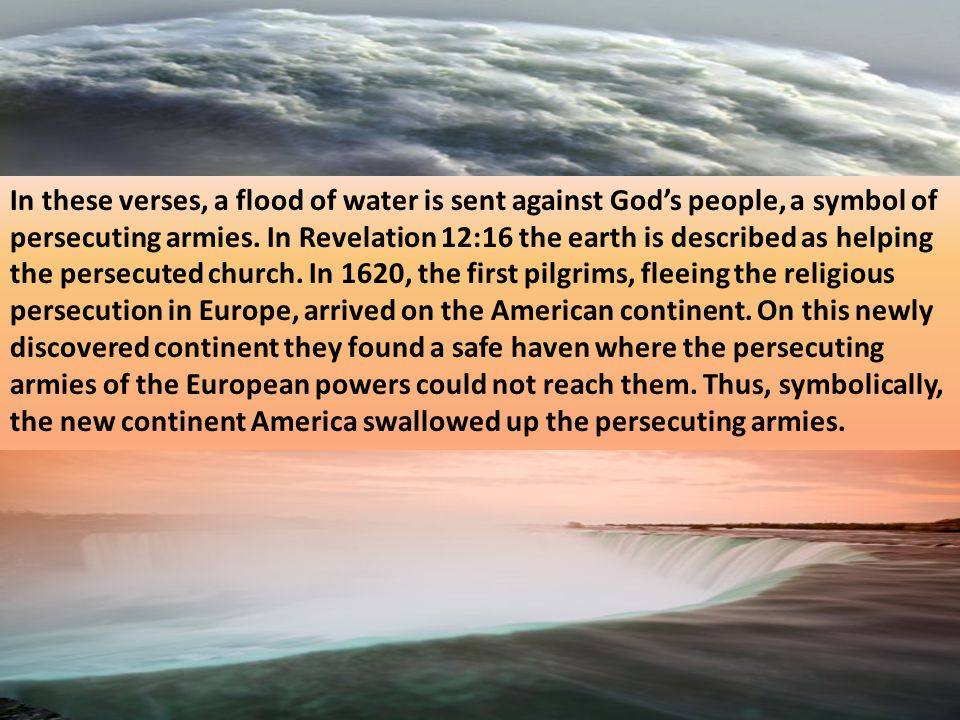 In these verses, a flood of water is sent against God's people, a symbol of persecuting armies.