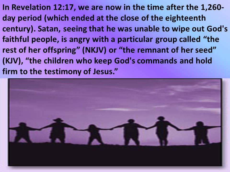 In Revelation 12:17, we are now in the time after the 1,260-day period (which ended at the close of the eighteenth century).