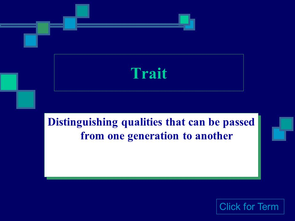 Trait Distinguishing qualities that can be passed from one generation to another Click for Term
