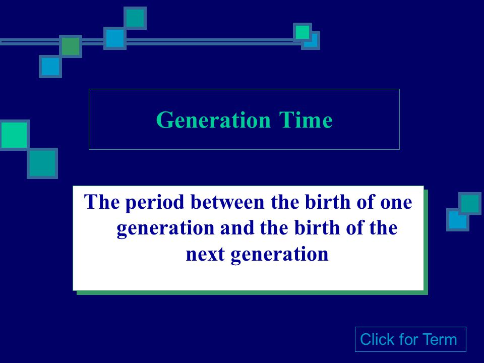Generation Time The period between the birth of one generation and the birth of the next generation.