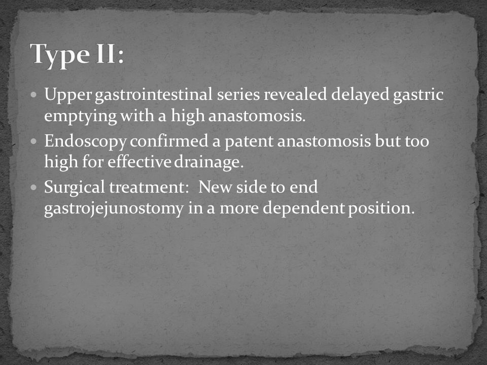 Type II: Upper gastrointestinal series revealed delayed gastric emptying with a high anastomosis.