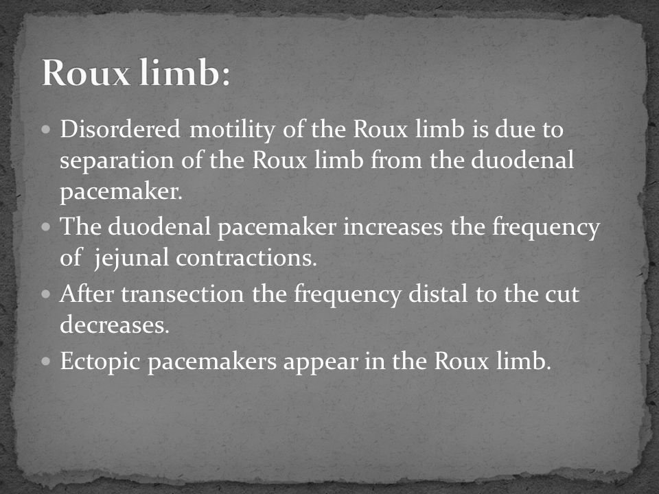 Roux limb: Disordered motility of the Roux limb is due to separation of the Roux limb from the duodenal pacemaker.