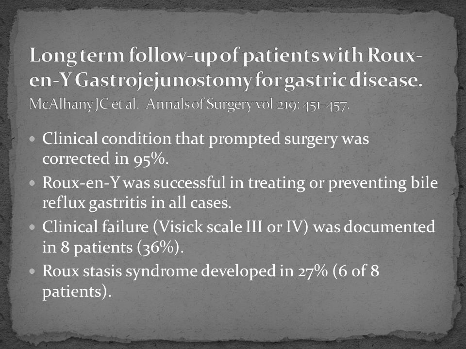 Long term follow-up of patients with Roux-en-Y Gastrojejunostomy for gastric disease. McAlhany JC et al. Annals of Surgery vol 219: 451-457.
