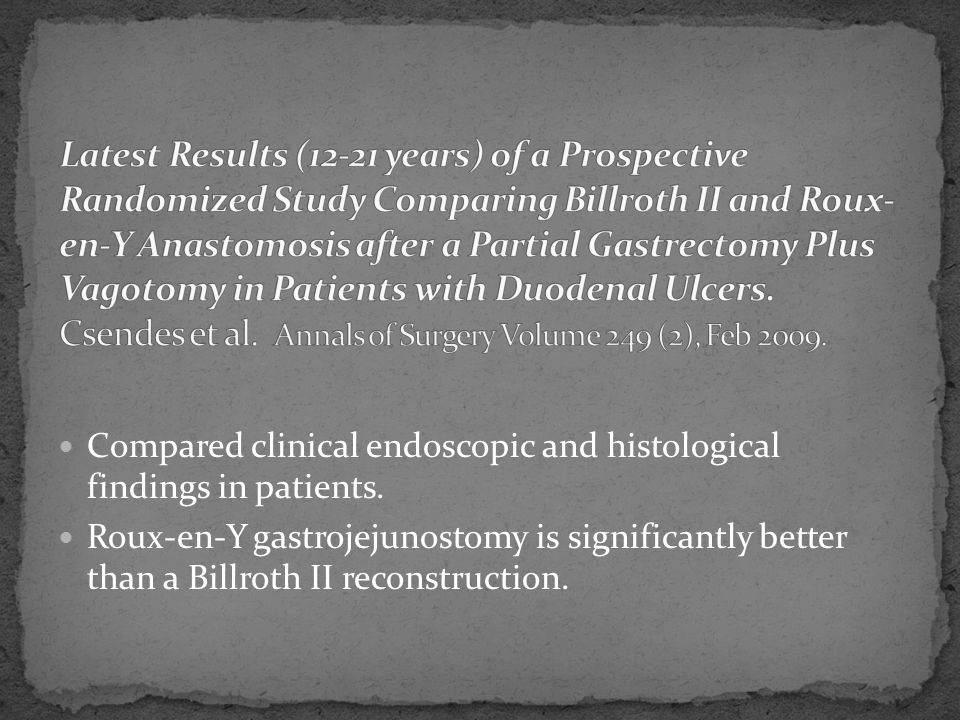 Latest Results (12-21 years) of a Prospective Randomized Study Comparing Billroth II and Roux-en-Y Anastomosis after a Partial Gastrectomy Plus Vagotomy in Patients with Duodenal Ulcers. Csendes et al. Annals of Surgery Volume 249 (2), Feb 2009.