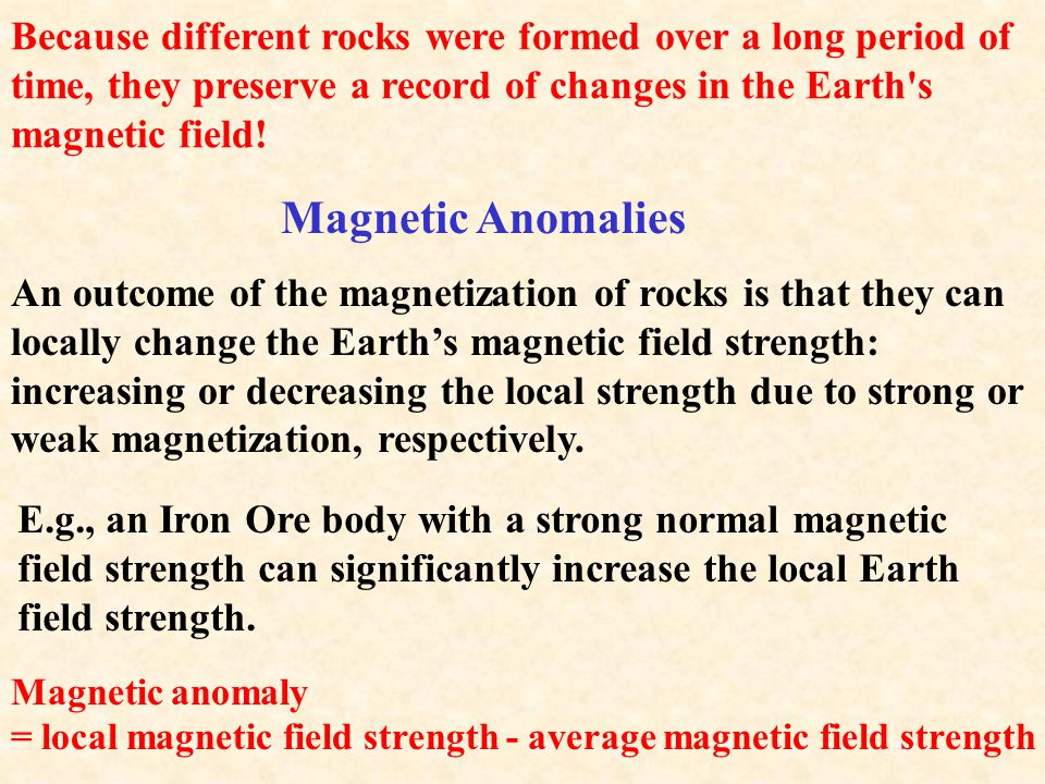 Because different rocks were formed over a long period of time, they preserve a record of changes in the Earth s magnetic field!