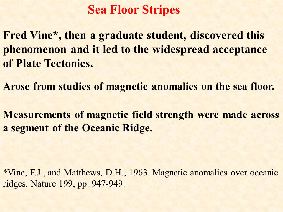 Sea Floor Stripes Fred Vine*, then a graduate student, discovered this phenomenon and it led to the widespread acceptance of Plate Tectonics.