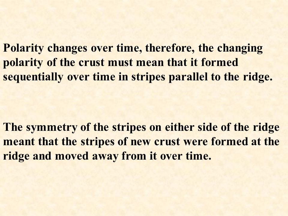 Polarity changes over time, therefore, the changing polarity of the crust must mean that it formed sequentially over time in stripes parallel to the ridge.