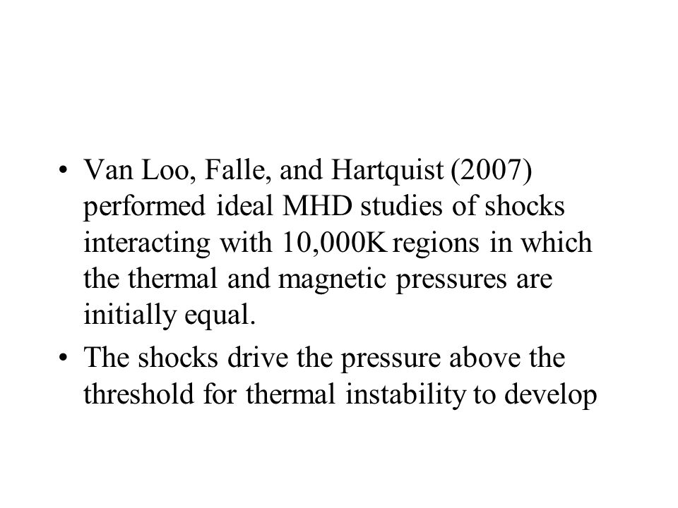 Van Loo, Falle, and Hartquist (2007) performed ideal MHD studies of shocks interacting with 10,000K regions in which the thermal and magnetic pressures are initially equal.