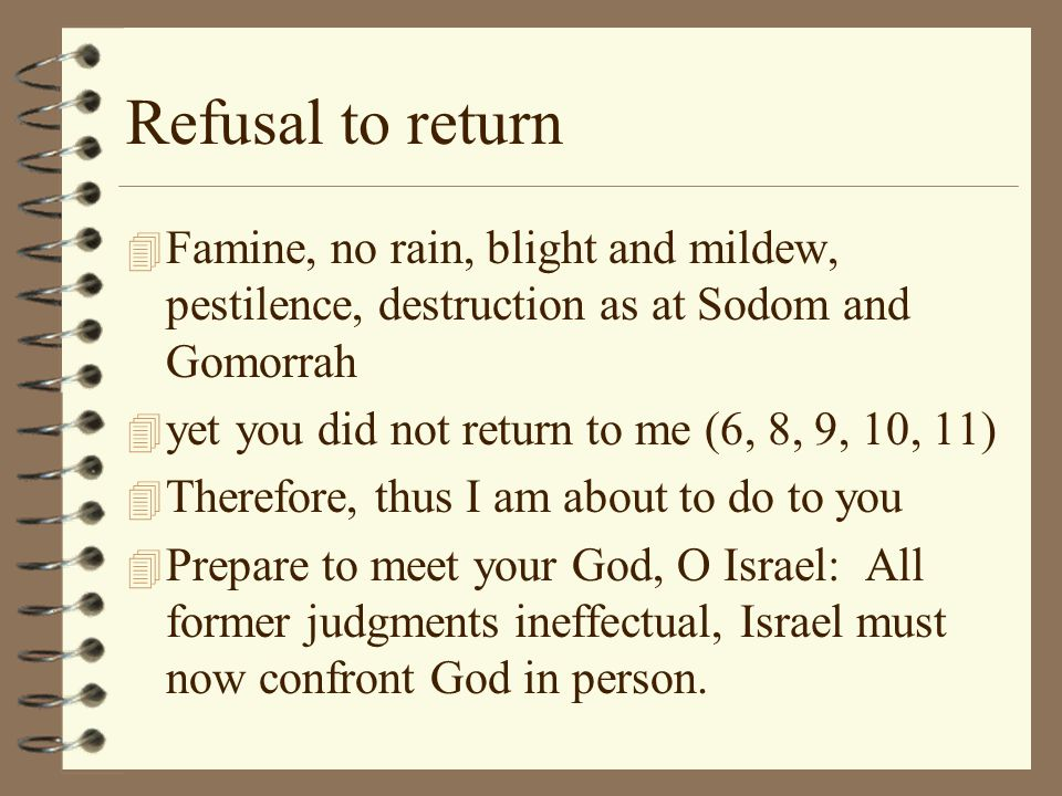 Refusal to return Famine, no rain, blight and mildew, pestilence, destruction as at Sodom and Gomorrah.