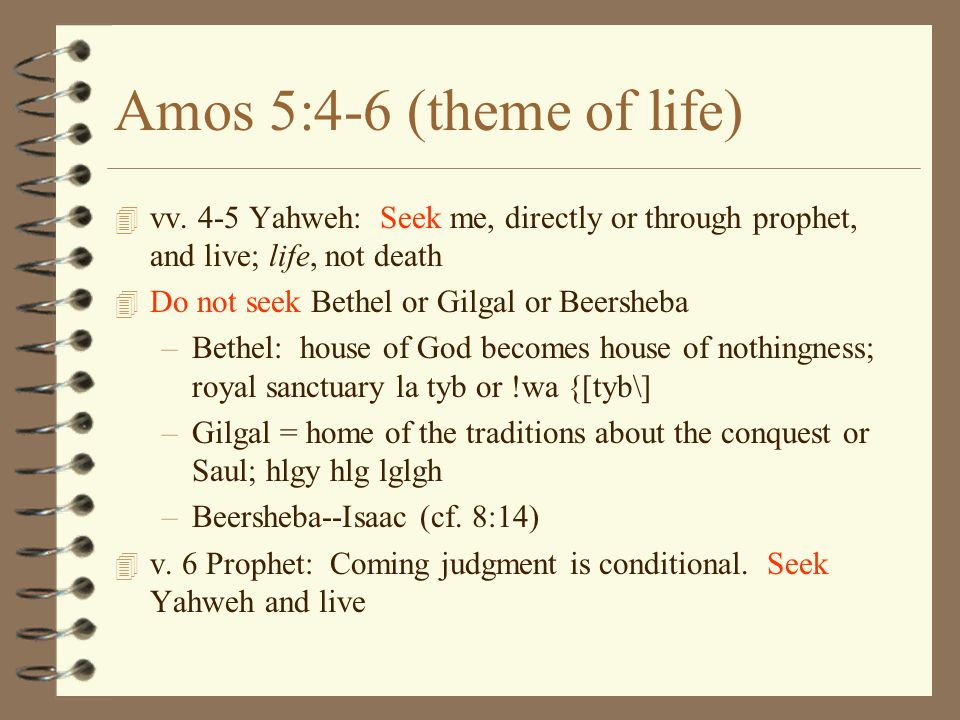 Amos 5:4-6 (theme of life) vv. 4-5 Yahweh: Seek me, directly or through prophet, and live; life, not death.