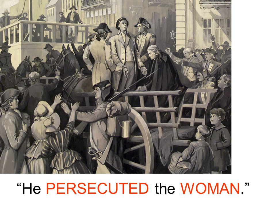 He PERSECUTED the WOMAN.