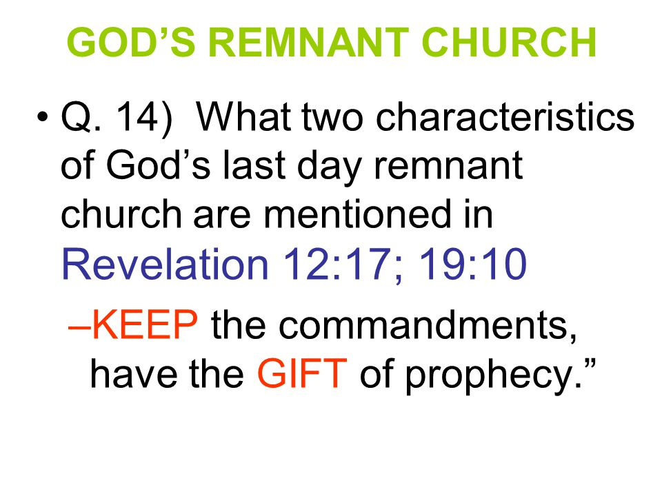 GOD'S REMNANT CHURCH Q. 14) What two characteristics of God's last day remnant church are mentioned in Revelation 12:17; 19:10.