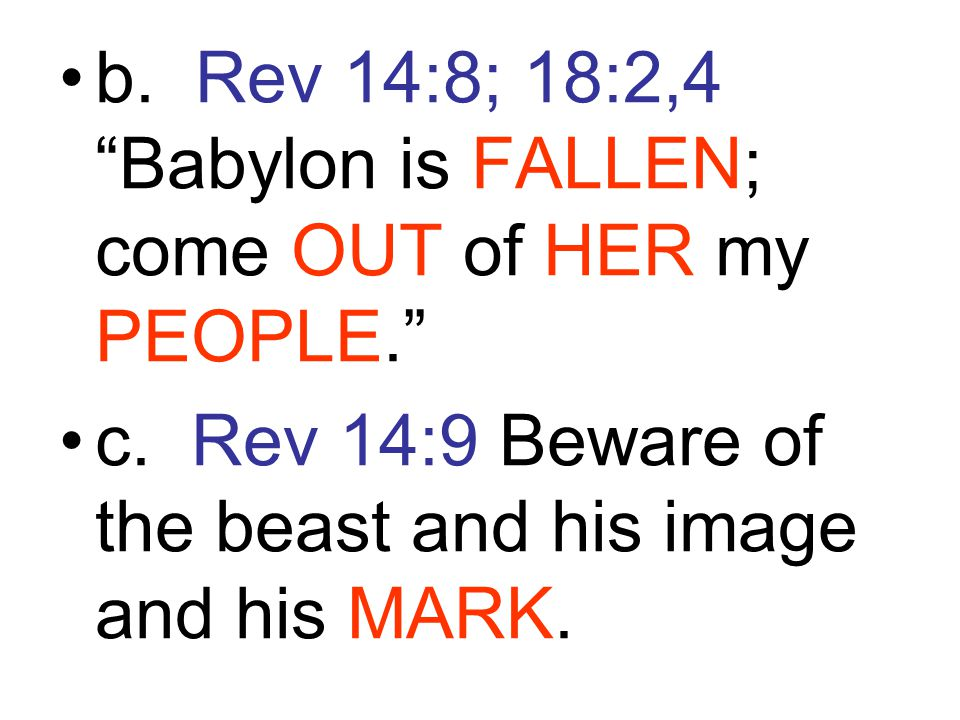 b. Rev 14:8; 18:2,4 Babylon is FALLEN; come OUT of HER my PEOPLE.