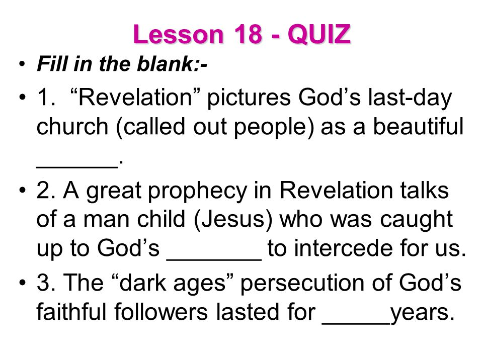 Lesson 18 - QUIZ Fill in the blank:- 1. Revelation pictures God's last-day church (called out people) as a beautiful ______.
