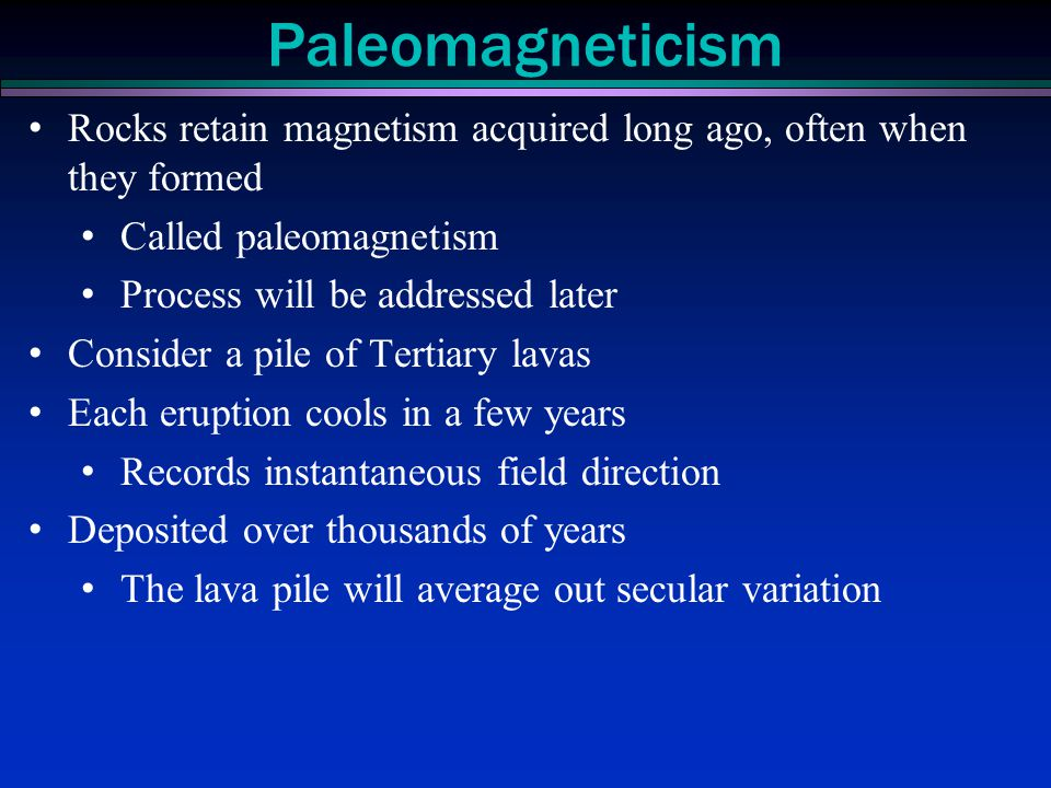 Paleomagneticism Rocks retain magnetism acquired long ago, often when they formed. Called paleomagnetism.