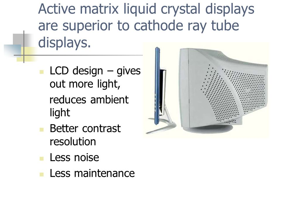 Active matrix liquid crystal displays are superior to cathode ray tube displays.