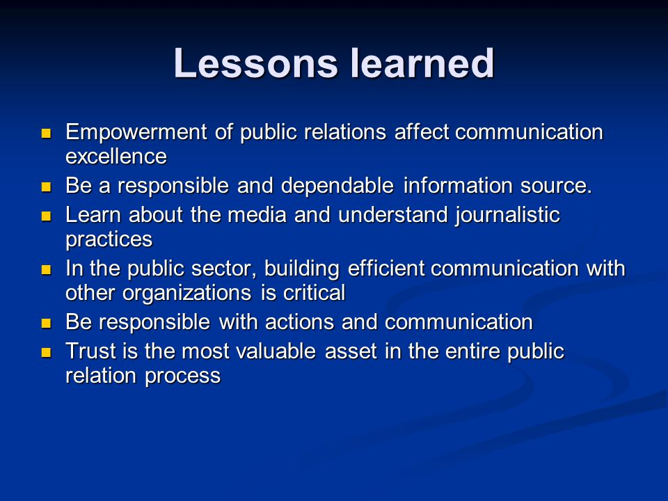 Lessons learned Empowerment of public relations affect communication excellence. Be a responsible and dependable information source.