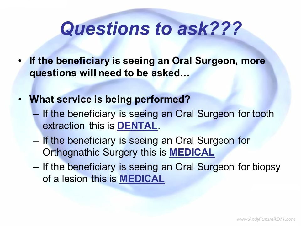 Questions to ask If the beneficiary is seeing an Oral Surgeon, more questions will need to be asked…