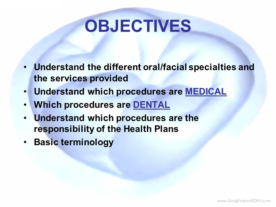 OBJECTIVES Understand the different oral/facial specialties and the services provided. Understand which procedures are MEDICAL.