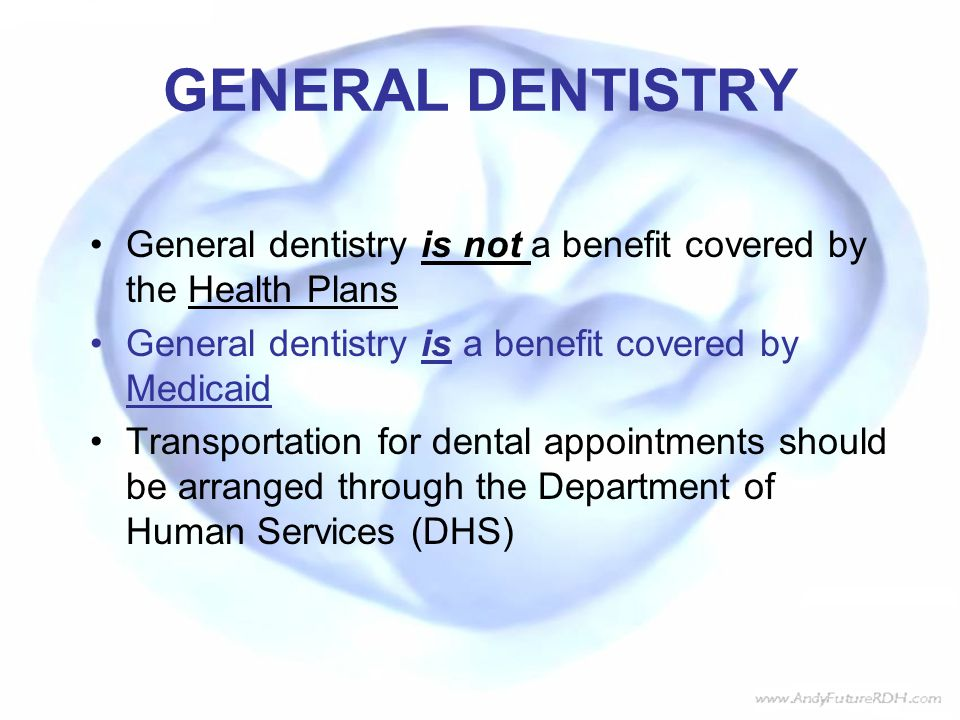 GENERAL DENTISTRY General dentistry is not a benefit covered by the Health Plans. General dentistry is a benefit covered by Medicaid.