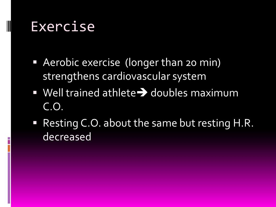 Exercise Aerobic exercise (longer than 20 min) strengthens cardiovascular system. Well trained athlete doubles maximum C.O.