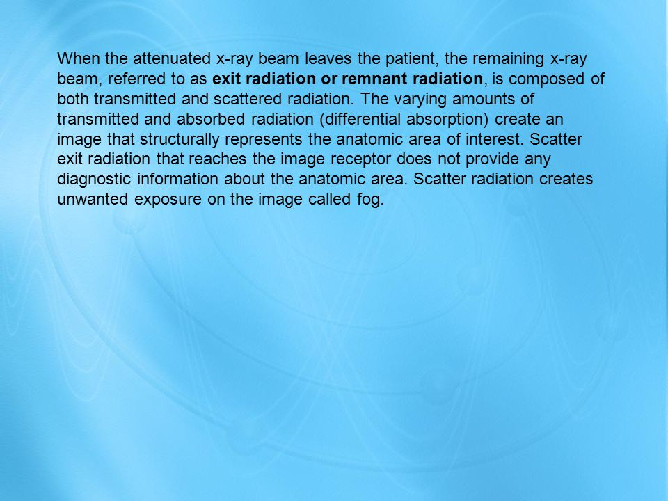 When the attenuated x-ray beam leaves the patient, the remaining x-ray beam, referred to as exit radiation or remnant radiation, is composed of both transmitted and scattered radiation.