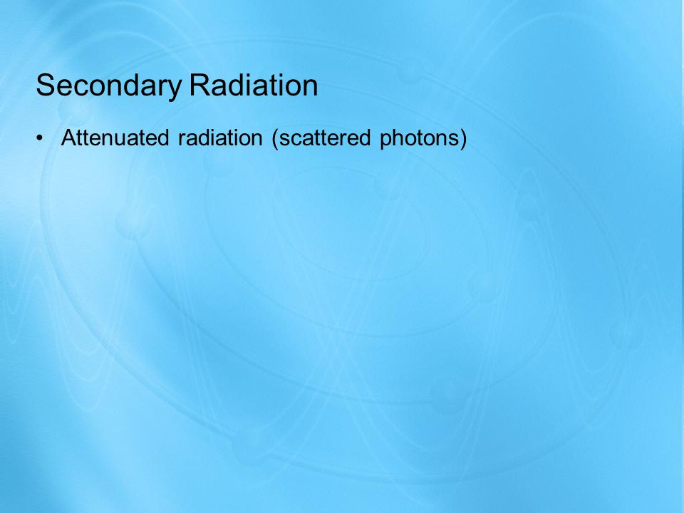Secondary Radiation Attenuated radiation (scattered photons)