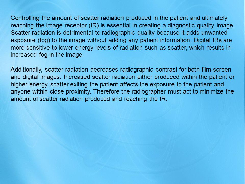 Controlling the amount of scatter radiation produced in the patient and ultimately reaching the image receptor (IR) is essential in creating a diagnostic-quality image. Scatter radiation is detrimental to radiographic quality because it adds unwanted exposure (fog) to the image without adding any patient information. Digital IRs are more sensitive to lower energy levels of radiation such as scatter, which results in increased fog in the image.