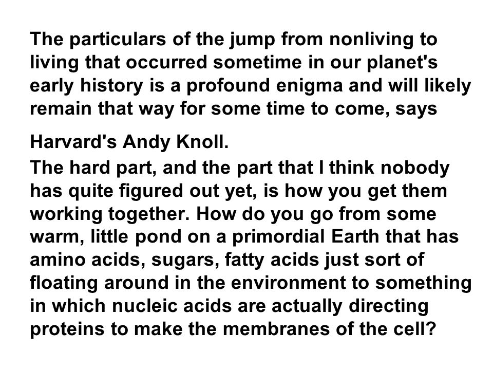 The particulars of the jump from nonliving to living that occurred sometime in our planet s early history is a profound enigma and will likely remain that way for some time to come, says Harvard s Andy Knoll. The hard part, and the part that I think nobody has quite figured out yet, is how you get them working together. How do you go from some warm, little pond on a primordial Earth that has amino acids, sugars, fatty acids just sort of floating around in the environment to something in which nucleic acids are actually directing proteins to make the membranes of the cell