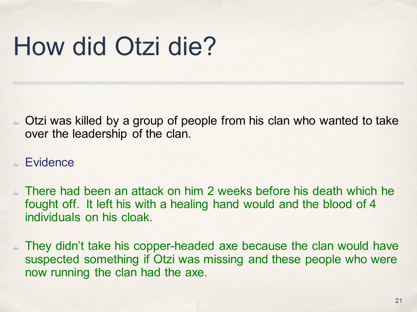 How did Otzi die Otzi was killed by a group of people from his clan who wanted to take over the leadership of the clan.