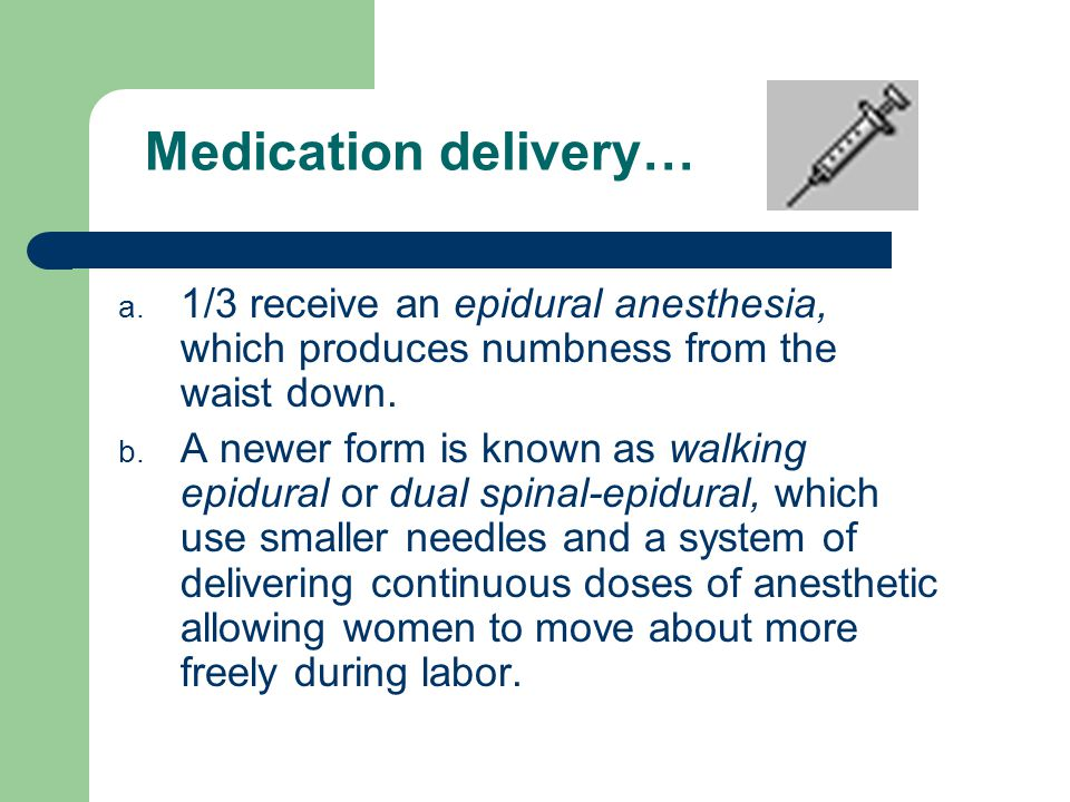 Medication delivery… 1/3 receive an epidural anesthesia, which produces numbness from the waist down.