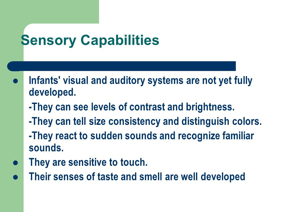 Sensory Capabilities Infants visual and auditory systems are not yet fully developed. -They can see levels of contrast and brightness.