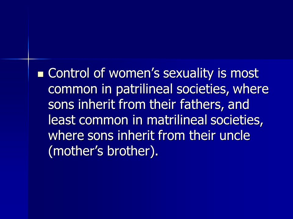 Control of women's sexuality is most common in patrilineal societies, where sons inherit from their fathers, and least common in matrilineal societies, where sons inherit from their uncle (mother's brother).