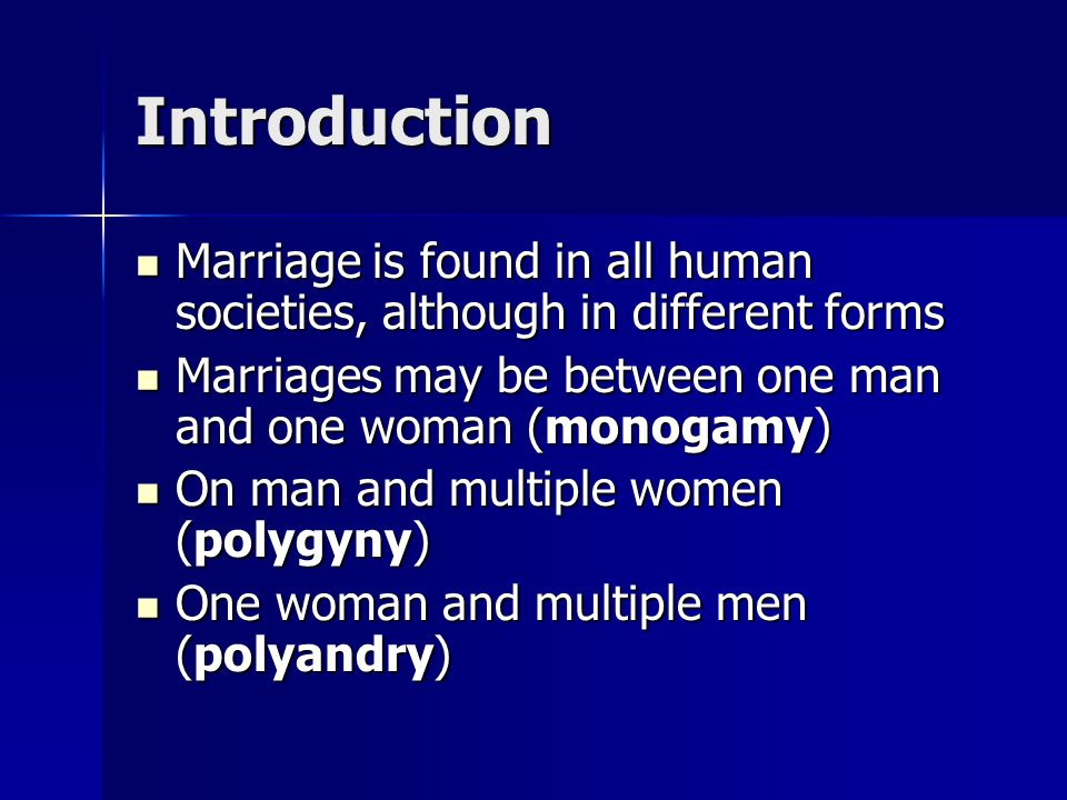 Introduction Marriage is found in all human societies, although in different forms. Marriages may be between one man and one woman (monogamy)