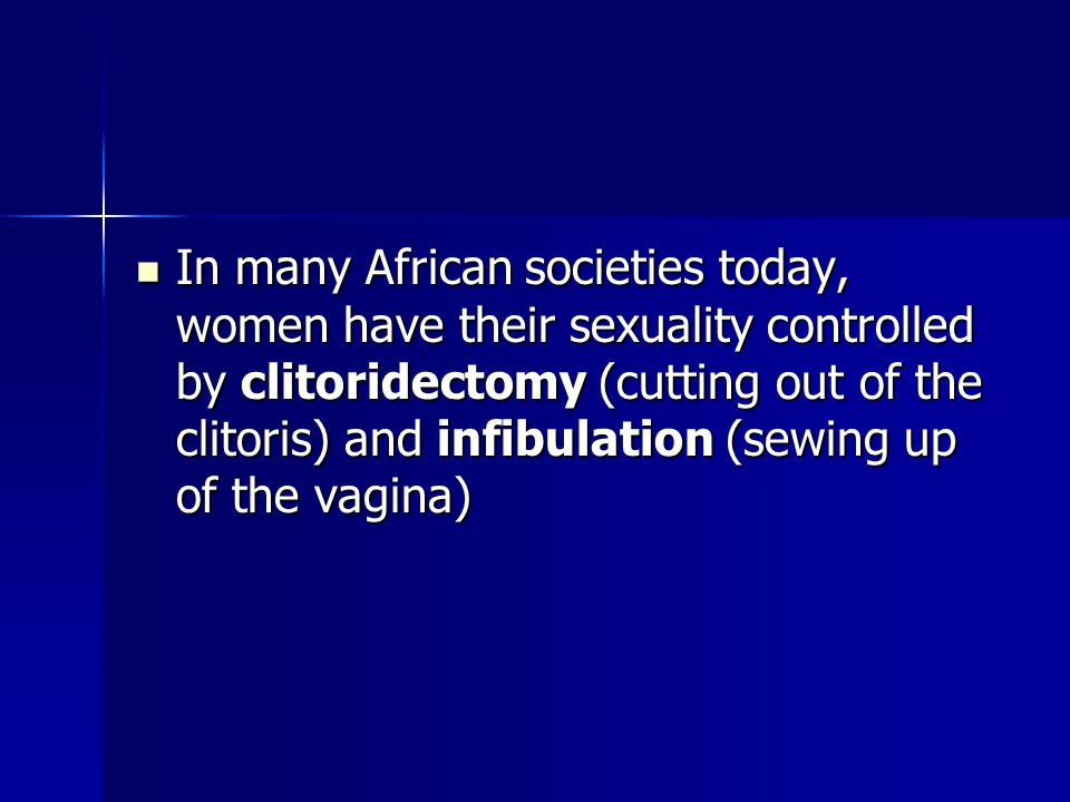 In many African societies today, women have their sexuality controlled by clitoridectomy (cutting out of the clitoris) and infibulation (sewing up of the vagina)