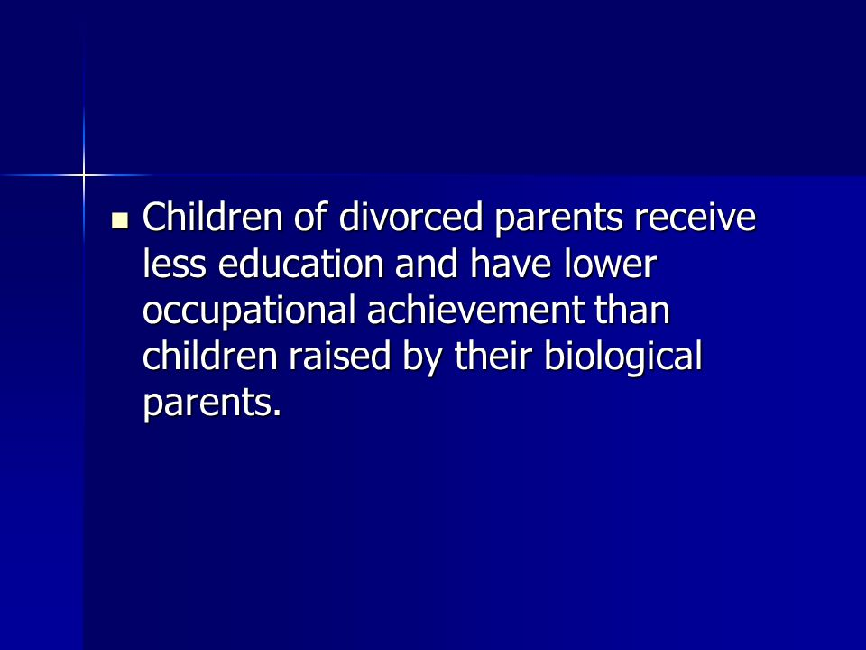 Children of divorced parents receive less education and have lower occupational achievement than children raised by their biological parents.
