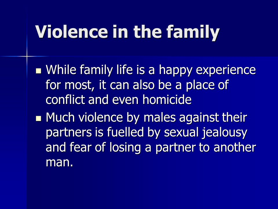 Violence in the family While family life is a happy experience for most, it can also be a place of conflict and even homicide.