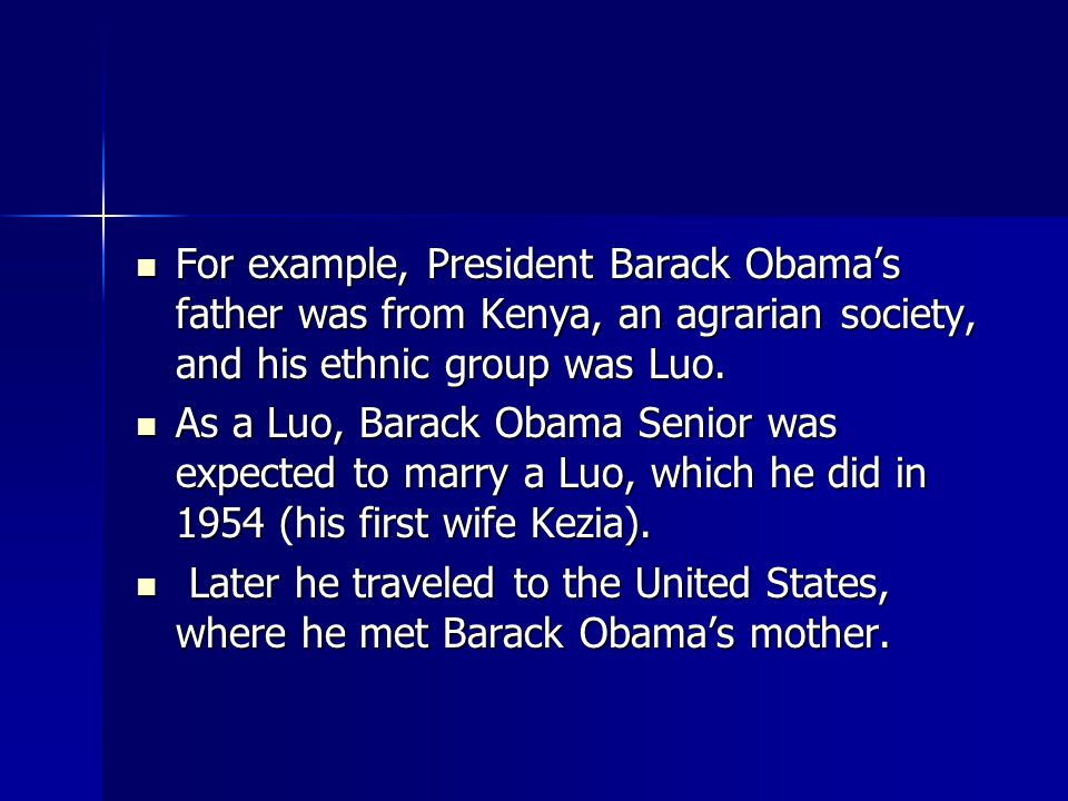 For example, President Barack Obama's father was from Kenya, an agrarian society, and his ethnic group was Luo.